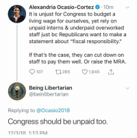 "Memes, Budget, and Living: Alexandria Ocasio-Cortez . 10m  It is unjust for Congress to budget a  living wage for ourselves, yet rely on  unpaid interns & underpaid overworked  staff just bc Republicans want to make a  statement about ""fiscal responsibility  If that's the case, they can cut down on  staff to pay them well. Or raise the MRA.  107 t285 1,945  LIBE  Being Libertarian  abeinlibertarian  Replying to @Ocasio2018  Congress should be unpaid too.  1213/18 1:13 PM Follow us on the Twitta  (MB)"