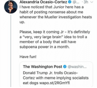 "(GC) Ocasio-Cortez wants to use government force on people who make mean memes about her: Alexandria Ocasio-Cortez ..3h  I have noticed that Junior here has a  habit of posting nonsense about me  whenever the Mueller investigation heats  up.  Please, keep it coming Jr - it's definitely  a ""very, very large brain"" idea to troll a  member of a body that will have  subpoena power in a month  Have fun!  The Washington Post @washin...  Donald Trump Jr. trolls Ocasio  Cortez with meme implying socialists  eat dogs wapo.st/2RGmYfl (GC) Ocasio-Cortez wants to use government force on people who make mean memes about her"