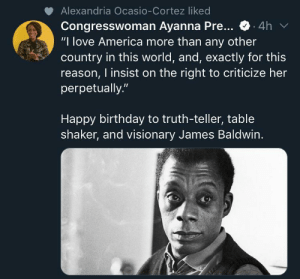 "You're allowed to criticise America without being told to 'go back to your country': Alexandria Ocasio-Cortez liked  Congresswoman Ayanna Pre...  ""I love America more than any other  country in this world, and, exactly for this  reason, I insist on the right to criticize her  perpetually.""  4h  Happy birthday to truth-teller, table  shaker, and visionary James Baldwin. You're allowed to criticise America without being told to 'go back to your country'"