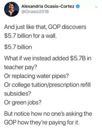 #AOC makes another powerful statement.: Alexandria Ocasio-Cortez  @Ocasio2018  And just like that, GOP discovers  $5.7 billion for a wall.  $5.7 billion  What if we instead added $5.7B in  teacher pay?  Or replacing water pipes?  Or college tuition/prescription refill  subsidies?  Or green jobs?  But notice how no one's asking the  GOP how they're paying for it. #AOC makes another powerful statement.