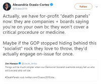 "Procedure: Alexandria Ocasio-Cortez  @Ocasio2018  Follow  Actually, we have for-profit ""death panels""  now: they are companies boards saying  you're on your own bc they won't cover a  critical procedure or medicine  Maybe if the GOP stopped hiding behind this  ""socialist"" rock they love to throw, they'd  actually engage on-issue for once.  Jim Hanson@Uncle_Jimbo  Things will be much simpler when our Democrat Socialist overlords simply tell us who  will live and who will die  #DeathPanels rock twitter.com/Ocasio2018/sta.."