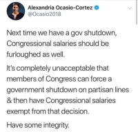 Good, Integrity, and Time: Alexandria Ocasio-Cortez  @Ocasio2018  Next time we have a gov shutdown,  Congressional salaries should be  furloughed as well  It's completely unacceptable that  members of Congress can force a  government shutdown on partisan lines  & then have Congressional salaries  exempt from that decision  Have some integrity Thatsa good point.