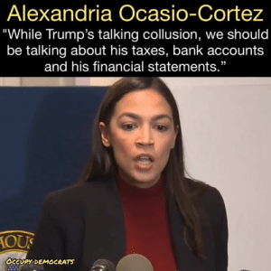 "Go get 'em, Alexandria! 👏👏  Follow Occupy Democrats for more.: Alexandria Ocasio-Cortez  ""While Trump's talking collusion, we should  be talking about his taxes, bank accounts  and his financial statements.""  10び  сару. DEMOCRATS Go get 'em, Alexandria! 👏👏  Follow Occupy Democrats for more."