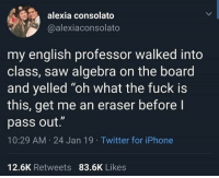 """I can relate: alexia consolato  @alexiaconsolato  my english professor walked into  class, saw algebra on the board  and yelled """"oh what the fuck is  this, get me an eraser before l  pass out.""""  10:29 AM 24 Jan 19 Twitter for iPhone  12.6K Retweets 83.6K Likes I can relate"""