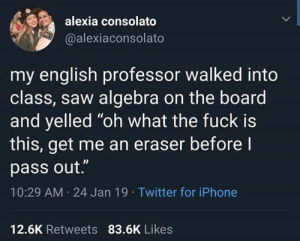 """mykola3:  caucasianscriptures: I can relate  Q: alexia consolato  @alexiaconsolato  my english professor walked into  class, saw algebra on the board  and yelled """"oh what the fuck is  this, get me an eraser before l  pass out.""""  10:29 AM 24 Jan 19 Twitter for iPhone  12.6K Retweets 83.6K Likes mykola3:  caucasianscriptures: I can relate  Q"""
