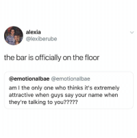 Memes, Only One, and Am I the Only One: alexia  @lexiberube  the bar is officially on the flodor  @emotionalbae @emotionalbae  am I the only one who thinks it's extremely  attractive when guys say your name when  they're talking to you????? .