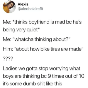 "Yup………….: Alexis  @alexisclairefit  Me: *thinks boyfriend is mad bc he's  being very quiet*  Me: ""whatcha thinking about?""  Him: ""about how bike tires are made""  ????  Ladies we gotta stop worrying what  boys are thinking bc 9 times out of 10  it's some dumb shit like this Yup…………."