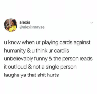 Cards Against Humanity, Funny, and Shit: alexis  @alexismayse  u know when ur playing cards against  humanity & u think ur card is  unbelievably funny & the person reads  it out loud & not a single person  laughs ya that shit hurts