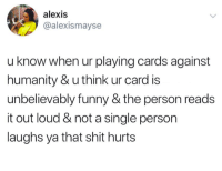 Bad, Cards Against Humanity, and Funny: alexis  @alexismayse  u know when ur playing cards against  humanity & u think ur card is  unbelievably funny & the person reads  it out loud & not a single person  laughs ya that shit hurts Feels bad man