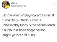 Meirl: alexis  @alexismayse  u know when ur playing cards against  humanity & u think ur card is  unbelievably funny & the person reads  it out loud & not a single person  laughs ya that shit hurts Meirl