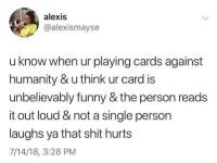 Cards Against Humanity, Funny, and Harry Potter: alexis  @alexismayse  u know when ur playing cards against  humanity & u think ur card is  unbelievably funny & the person reads  it out loud & not a single person  laughs ya that shit hurts  7/14/18, 3:28 PM memecage:  Harry Potter Erotica