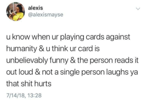 Cards Against Humanity, Funny, and Shit: alexis  @alexismayse  u know when ur playing cards against  humanity & u think ur card is  unbelievably funny & the person reads it  out loud & not a single person laughs ya  that shit hurts  7/14/18, 13:28 That shits rough.