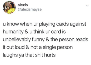 Cards Against Humanity, Dank, and Funny: alexis  @alexismayse  u know when ur playing cards against  humanity & u think ur card is  unbelievably funny & the person reads  it out loud & not a single person  laughs ya that shit hurts Meirl by LT_Balakay2 MORE MEMES