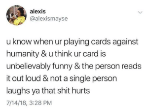 Cards Against Humanity, Dank, and Funny: alexis  @alexismayse  u know when ur playing cards against  humanity & u think ur card is  unbelievably funny & the person reads  it out loud & not a single person  laughs ya that shit hurts  7/14/18, 3:28 PM Harry Potter Erotica by sleepynico MORE MEMES
