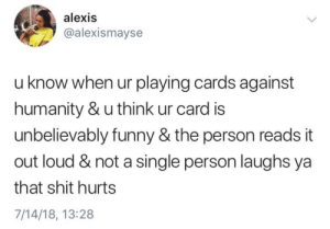 meirl: alexis  @alexismayse  u know when ur playing cards against  humanity & u think ur card is  unbelievably funny & the person reads it  out loud & not a single person laughs ya  that shit hurts  7/14/18, 13:28 meirl