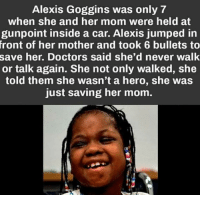 Memes, World, and Jumped: Alexis Goggins was only 7  when she and her mom were held at  gunpoint inside a car. Alexis jumped in  front  of her mother and took 6 bullets to  save her. Doctors said she'd never walk  or talk again. She not only walked, she  told them she wasn't a hero, she was  just saving her mom. She deserves the world ❤ theblaquelioness