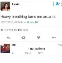 Funny, Pizza, and Asthma: Alexis  Heavy breathing turns me on..a lot  17/02/2016, 07:14 from Bronx, NY  15 RETWEETS 21 LIKES  47  Mel  11h  I got asthma  10 She needs to get her an obese nigga he breathing hard just thinking about pizza