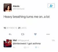 Memes, Asthma, and Mask: Alexis  imlexiwest  Heavy breathing turns me on..a lot  15 RETWEETS 21 LIKES  Mel @Flyguymel  @imlexiwest I got asthma  わ  11h  10 I have chronic obstructive pulmonary disease, which requires me to sleep with a mask... Alexis, holla at me.