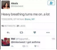 Asthma, Got, and Bronx Ny: Alexis  imlexiwest  Heavy breathing turns me on..a lot  17/02/2016, 07:14 from Bronx, NY  15 RETWEETS 21 LIKES  Mel @Flyguymelー  @imlexiwest I got asthma  わ  11h  10 11