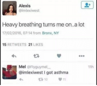Memes, Asthma, and 🤖: Alexis  @imlexiwest  Heavy breathing turns me on..a lot  17/02/2016, 07:14 from Bronx, NY  15  RETWEETS 21  LIKES  Mel  @Flyguymel  11h  @imlexiwest got asthma  t 10