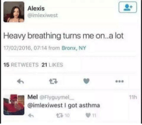 Asthma, Dank Memes, and Got: Alexis  @imlexiwest  Heavy breathing turns me on..a lot  17/02/2016, 07:14 from Bronx, NY  15  RETWEETS  21  LIKES  Mel  @Flyguymel  11h  aimlexiwest l got asthma