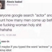"""isabel: Alexis Isabel  alexia prez  eryone google search """"actor"""" anc  unt how many men come up bef  e fucking woman holy shit  hahaha  4/15, 12:26 AM  eee-in  I maybe if you typed the word 'actress"""" y  king idiot"""