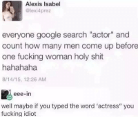 "(GC): Alexis Isabel  @lexi4prez  everyone google search ""actor"" and  count how many men come up before  one fucking woman holy shit  hahahaha  8/14/15, 12:26 AM  eee-in  well maybe if you typed the word 'actress"" you  fucking idiot (GC)"