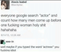 "<p>Coolest title on this sub via /r/memes <a href=""https://ift.tt/2k79UQS"">https://ift.tt/2k79UQS</a></p>: Alexis Isabel  @lexi4prez  everyone google search ""actor"" and  count how many men come up before  one fucking woman holy shit  hahahaha  8/14/15, 12:26 AM  eee-in  well maybe if you typed the word 'actress"" you  fucking idiot <p>Coolest title on this sub via /r/memes <a href=""https://ift.tt/2k79UQS"">https://ift.tt/2k79UQS</a></p>"