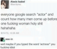 "Brains, Fucking, and Google: Alexis Isabel  @lexi4prez  everyone google search ""actor"" and  count how many men come up before  one fucking woman holy shit  hahahaha  8/14/15, 12:26 AM  eee-in  well maybe if you typed the word 'actress"" you  fucking idiot <p>She needs brains more than a zombie via /r/memes <a href=""https://ift.tt/2IuHyij"">https://ift.tt/2IuHyij</a></p>"
