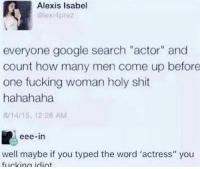 "eee: Alexis Isabel  lexi4prez  everyone google search ""actor"" and  count how many men come up before  one fucking woman holy shit  hahahaha  8/14/15, 12:26 AM  eee-in  well maybe if you typed the word 'actress"" you"