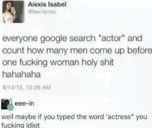 "eee: Alexis Isabel  @lexi4prez  everyone google search ""actor"" and  count how many men come up before  one fucking woman holy shit  hahahaha  8/14/15, 12:26 AM  eee-in  well maybe if you typed the word 'actress"" you  fucking idiot"