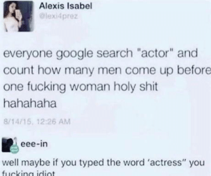 "Nice one: Alexis Isabel  @lexi4prez  everyone google search ""actor"" and  count how many men come up before  one fucking woman holy shit  hahahaha  8/14/15, 12:26 AM  eee-in  well maybe if you typed the word 'actress"" you Nice one"