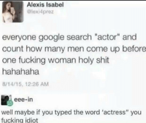 "Fucking, Google, and Shit: Alexis Isabel  @lexi4prez  everyone google search ""actor"" and  count how many men come up before  one fucking woman holy shit  hahahaha  8/14/15, 12:26 AM  eee-in  well maybe if you typed the word 'actress"" you  fucking idiot memehumor:  Coolest title on this sub"