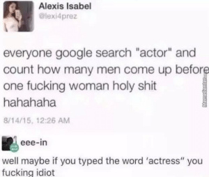 "Fucking, Google, and Shit: Alexis Isabel  @lexi4prez  everyone google search ""actor"" and  count how many men come up before  one fucking woman holy shit  hahahaha  8/14/15, 12:26 AM  eee-in  well maybe if you typed the word 'actress"" you  fucking idiot  MemeCenterc Ya dont say..?"