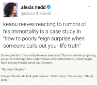 "Crazy, Life, and Tumblr: alexis nedd  @alexisthenedd  keanu reeves reacting to rumors of  his immortality is a case study in  how to poorly feign surprise when  someone calls out your life truth""   It's not just that. They really do mean immortal. There's a website proposing  you've lived through time under various different identities. Charlemagne.  [19th century French actor] Paul Mounet.  ""Oh, what? Really?""  You and Mounet do look quite similar. ""That's crazy,"" Reeves says. ""Oh my  gosh."" <p><a href=""http://kingofeternalfreedom.tumblr.com/post/157822819767"" class=""tumblr_blog"">kingofeternalfreedom</a>:</p> <blockquote> <p><b>interviewer</b>: ppl claim you're immortal</p> <p><b>Keanu</b>:<br/></p> <figure class=""tmblr-full"" data-orig-height=""281"" data-orig-width=""500""><img src=""https://78.media.tumblr.com/a0786469cee09c0fe479d99aa2b26071/tumblr_inline_o4o0ampKeK1qbv037_500.jpg"" data-orig-height=""281"" data-orig-width=""500""/></figure></blockquote>"