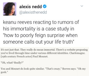 "quasi-normalcy:  kingofeternalfreedom:  interviewer: ppl claim you're immortal Keanu:  In fairness, when you have ever seen Keanu Reeves acting surprised even when playing characters who are surprised?: alexis nedd  @alexisthenedd  keanu reeves reacting to rumors of  his immortality is a case study in  how to poorly feign surprise when  someone calls out your life truth""   It's not just that. They really do mean immortal. There's a website proposing  you've lived through time under various different identities. Charlemagne.  [19th century French actor] Paul Mounet.  ""Oh, what? Really?""  You and Mounet do look quite similar. ""That's crazy,"" Reeves says. ""Oh my  gosh."" quasi-normalcy:  kingofeternalfreedom:  interviewer: ppl claim you're immortal Keanu:  In fairness, when you have ever seen Keanu Reeves acting surprised even when playing characters who are surprised?"