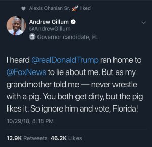 Ok I know this sub isn't a fan of politics, but this dude roasted Trump really fucking hard lol. by CoolByDesign MORE MEMES: Alexis Ohanian Sr. liked  Andrew Gillum<  @AndrewGillum  Governor candidate, FL  I heard @realDonaldTrump ran home to  @FoxNews to lie about me. But as my  grandmother told me-never wrestle  with a pig. You both get dirty, but the pig  likes it. So ignore him and vote, Florida!  10/29/18, 8:18 PM  12.9K Retweets 46.2K Likes Ok I know this sub isn't a fan of politics, but this dude roasted Trump really fucking hard lol. by CoolByDesign MORE MEMES