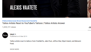 Tattoos, Star, and Tattoo: ALEXIS VAATETE  #TattooArtistsAnswer #Inked #SubscribeToPewDiePie  Tattoo Artists React to YouTuber's Tattoos | Tattoo Artists Answer  1,435,721 views  Vnked  Inked  Published on 8 Mar 2019  Tattoo artists react to tattoos from PewDiePie, Jake Paul, Jeffree Star, Elijah Daniel, and Monami  Frost.  SHOW MORE INKED is doing their part