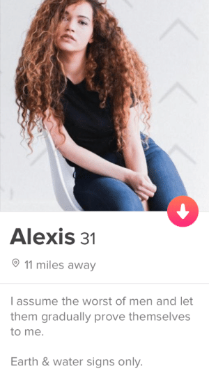 The Worst, Earth, and Water: Alexis31  11 miles away  l assume the worst of men and let  them gradually prove themselves  to me  Earth & water signs only Men - Prove Yourselves to Me