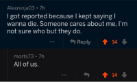 2meirl4meirl Redditor reminds us that not everyone on the internet is horrible: Alexninja03 7h  I got reported because l kept saying I  wanna die. Someone cares about me, I'm  not sure who but they do  Reply  14  morts73 7h  All of us.  14 2meirl4meirl Redditor reminds us that not everyone on the internet is horrible