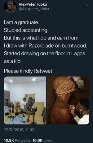 Incredible by KingPZe MORE MEMES: AlexPeter ldoko  @Alexpeter_idoko  I am a graduate  Studied accounting  But this is what l do and earn from  I draw with Razorblade on burntwood  Started drawing on the floor in Lagos  as a kid  Please kindly Retweet  沪  29/01/2019, 11:02  10.8K Retweets 16.6K Likes Incredible by KingPZe MORE MEMES