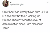 Chief Keef, Liam Neeson, and Taken: @AlexxVaughn  Chief Keef has literally flown from CHI to  NY and now NY to LA looking for  6ix9ine. I haven't seen this level of  determination since Liam Neeson in  Taken The hunt is on 👀😂 https://t.co/LtvHn5LBbw