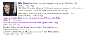 "cnn.com, Game of Thrones, and Lazy: Alfie Allen is no longer the unemployed, lazy gamer his sister Lily  CNN-21 hours ago  (CNN) Lily Allen got it all wrong. The English singer and songwriter is the sister of  ""Game of Thrones"" star Alfie Allen (which was news to a big  Alfie Allen's up for an  NME.com (blog) - 20 hours ago  Emmy but remember when he was just Lily's.  People just realized that Emmy-nominated 'Game of Thrones' star Alfie  INSIDER-22 hours ago  Fans are living for Emmy-nominated Alfie Allen's growth since being  Metro 16 hours ago  Trending: Sibling tension? Character redemption? Theon Greyjoy and  Washington Post- 14 hours ago  they realise Alfie Allen is.  Game Of Thrones fans are left AGHAST as  In-Depth- Daily Mail - Jul 17, 2019 Fooking people only finding out now who ALFIE is. SMH"