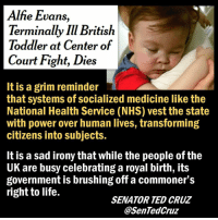 Life, Memes, and Ted: Alfie Evans  Terminally IIl British  Toddler at Center of  Court Fight, Dies  It is a grim reminder  that systems of socialized medicine like the  National Health Service (NHS) vest the state  with power over human lives, transforming  citizens into subjects.  It is a sad irony that while the people of the  UK are busy celebrating a royal birth, its  government is brushing off a commoner's  right to life.  SENATOR TED CRUZ  @SenTedCruz RIP Little angel