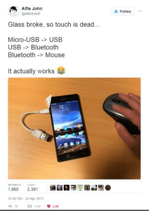 dexterthedestroyer: failnation: 21st Century Macgyver  W H A T : Alfie John  @alfiedottf  Follow ﹀  Glass broke, so touch is dead...  Micro-USB > USB  USB -Bluetooth  Bluetooth -> Mouse  it actually works  1235  RETWEETS LIKES  1,860 2,391  10:40 PM - 20 Apr 2017  70  1.9K  2.4K dexterthedestroyer: failnation: 21st Century Macgyver  W H A T
