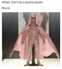Memes, Queen, and 🤖: Alfred: Don't be a drama queen  Bruce: I am the night....and I'm fabulouuuuuuuuuus