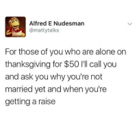 Being Alone, Dank, and Thanksgiving: Alfred E Nudesman  @mattytalks  For those of you who are alone on  thanksgiving for $50 'll call you  and ask you why you're not  married yet and when you're  getting a raise