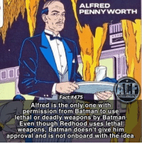 - Alfred barely ever needs a gun though. Hes very skilled in CQC. • - QOTD: Favorite Supporting Character in comics?!?: ALFRED  PENNYWORTH  Fact:#475  WSMCOMICFAC  Alfred is the only one witlh  permission from Batman to use  lethal or deadly weapons by Batman  Even though Redhood uses lethal  weapons, Batman doesn't give him  approval and is not onboard with the idea - Alfred barely ever needs a gun though. Hes very skilled in CQC. • - QOTD: Favorite Supporting Character in comics?!?