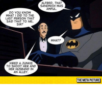 """<p><a href=""""http://laughoutloud-club.tumblr.com/post/153685679482/never-insult-alfred"""" class=""""tumblr_blog"""">laughoutloud-club</a>:</p>  <blockquote><p>Never Insult Alfred</p></blockquote>: ALFRED, THAT  SANDWICH WAS  AWFUL  DO YOU KNOW  WHAT I DID TO THE  LAST PERSON THAT  SAID THAT TO ME,  SIR?  WHAT?  HIRED A JUNKIE  TO SHOOT HER AND  HER HUSBAND IN  AN ALLEY.  THE META PICTURE <p><a href=""""http://laughoutloud-club.tumblr.com/post/153685679482/never-insult-alfred"""" class=""""tumblr_blog"""">laughoutloud-club</a>:</p>  <blockquote><p>Never Insult Alfred</p></blockquote>"""