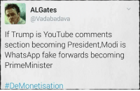 😂😂😂: ALGates  @Vadabadava  If Trump is YouTube comments  section becoming President,Modi is  WhatsApp fake forwards becoming  Prime Minister  DeMonetisation 😂😂😂